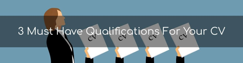 3 Must Have Qualifications For Your CV